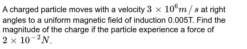 A charged particle moves with a velocity `3 xx 10^6 m//s` at right angles to a uniform magnetic field of induction 0.005T. Find the magnitude of the charge if the particle experience a force of `2 xx 10^-2N`.