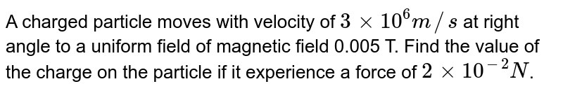 A charged particle moves with velocity of `3 xx 10^6 m//s` at right angle to a uniform field of magnetic field 0.005 T. Find the value of the charge on the particle if it experience a force of `2 xx 10^-2 N`.