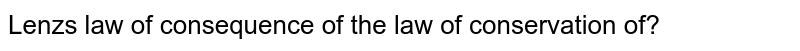 Lenz's law of consequence of the law of conservation of?