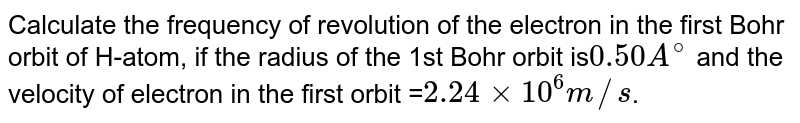 Calculate the frequency of revolution of the electron in the first Bohr orbit of H-atom, if the radius of the 1st Bohr orbit is` 0.50 A^@` and the velocity of electron in the first orbit =` 2.24 xx 10^6 m//s`.