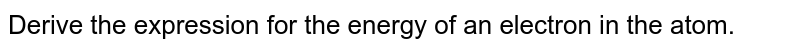 Derive the expression for the energy of an electron in the atom.