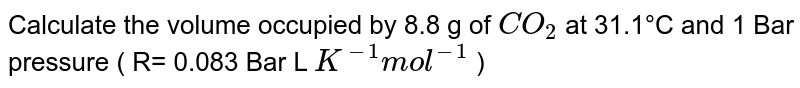 Calculate the volume occupied by 8.8 g of `CO_2` at 31.1°C and 1 Bar pressure ( R= 0.083 Bar L `K^(-1)  mol^(-1)` )
