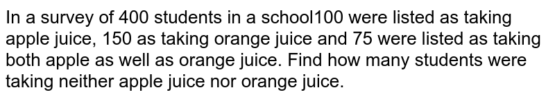 In a survey of 400 students in a school100 were listed as taking apple juice, 150 as taking orange juice and 75 were listed as taking both apple as well as orange juice. Find how many students were taking neither apple juice nor orange juice.