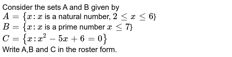Consider the sets A and B given by <br> `A = {x:x` is a natural number, `2lexle6`} <br>` B = {x:x` is a prime number `x le7`} `C = {x : x^2-5x+ 6 = 0}` <br> Write A,B and C in the roster form.