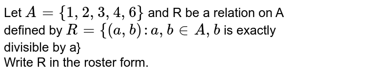 Let `A={1,2,3,4,6}` and R be a relation on A <br> defined by `R={(a,b): a,b in A, b` is exactly <br> divisible by a} <br> Write R in the roster form.