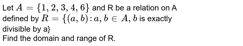 Let `A={1,2,3,4,6}` and R be a relation on A <br> defined by `R={(a,b): a, b in A, b` is exactly <br> divisible by a} <br> Find the domain and range of R.