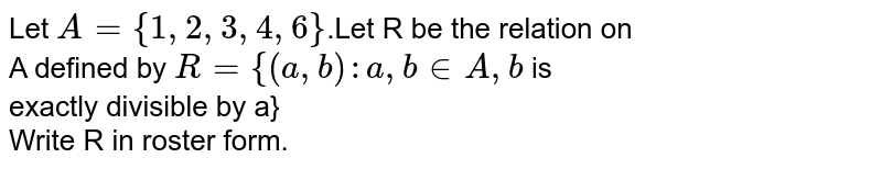 Let `A={1,2,3,4,6}`.Let R be the relation on <br> A defined by `R={(a,b):a,b in A, b` is <br> exactly divisible by a} <br> Write R in roster form.
