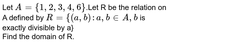 Let `A={1,2,3,4,6}`.Let R be the relation on <br> A defined by `R={(a,b):a,b in A, b` is <br> exactly divisible by a} <br> Find the domain of R.