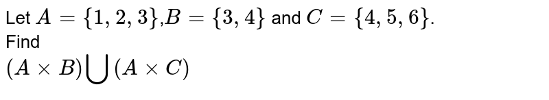 Let `A={1,2,3}`,`B={3,4}` and `C={4,5,6}`. <br> Find <br> `(AxxB)uuu(AxxC)`