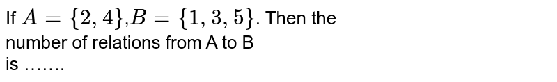 If `A={2,4}`,`B={1,3,5}`. Then the <br> number of relations from A to B <br> is …….