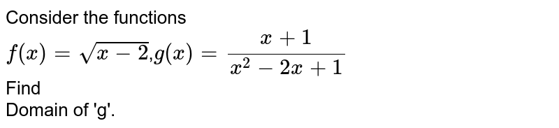 Consider the functions <br> `f(x)=sqrt(x-2)`,`g(x)=(x+1)/(x^2-2x+1)` <br> Find <br> Domain of 'g'.