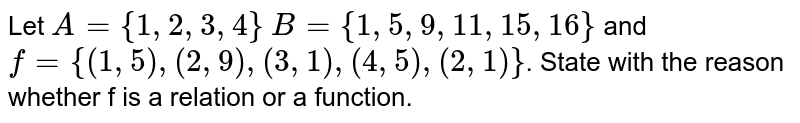 Let `A={1,2,3,4}` `B={1,5,9,11,15,16}` and `f={(1,5),(2,9),(3,1),(4,5),(2,1)}`. State with the reason whether f is a relation or a function.