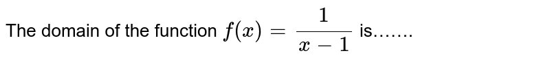 The domain of the function `f(x)=1/(x-1)` is…….