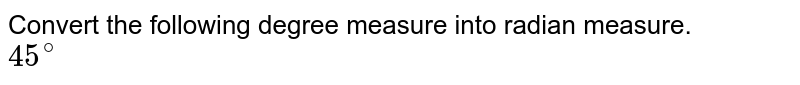 Convert the following degree measure into radian measure. <br> `45^@`