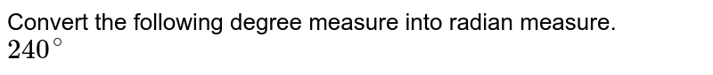 Convert the following degree measure into radian measure. <br> `240^@`