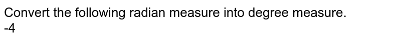 Convert the following radian measure into degree measure. <br> -4