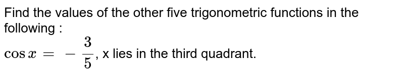Find the values of the other five trigonometric functions in the following : <br>  `cos x = -3/5`, x lies in the third quadrant.