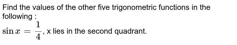 Find the values of the other five trigonometric functions in the following : <br> `sin x = 1/4`, x lies in the second quadrant.