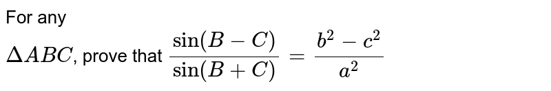 For any <br> `DeltaABC`, prove that `(sin(B-C))/(sin(B+C))=(b^2-c^2)/(a^2)`