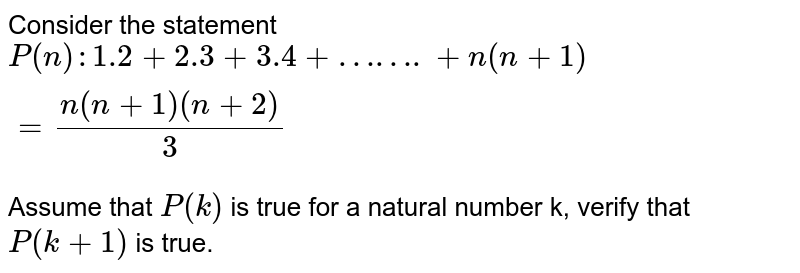 Consider the statement <br> `P(n):1.2+2.3+3.4+…….+n(n+1)=(n(n+1)(n+2))/3` <br> Assume that `P(k)` is true for a natural number k, verify that `P(k+1)` is true.