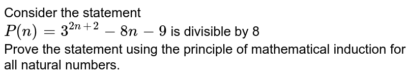 Consider the statement <br> `P(n)=3^(2n+2)-8n-9` is divisible by 8 <br> Prove the statement using the principle of mathematical induction for all natural numbers.