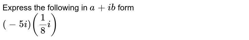 Express the following in `a+ib` form <br> `(-5i)(1/8i)`