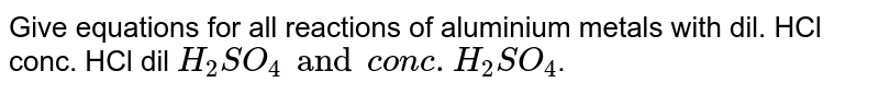 Give equations for all reactions of aluminium metals with dil. HCl conc. HCl dil `H_2SO_4 and conc. H_2SO_4`.