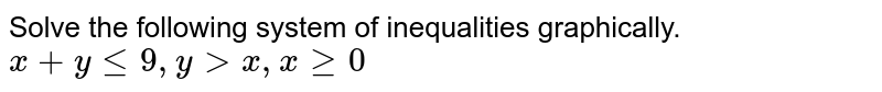 Solve the following system of inequalities graphically. <br> `x+yle9,y>x,xge0`