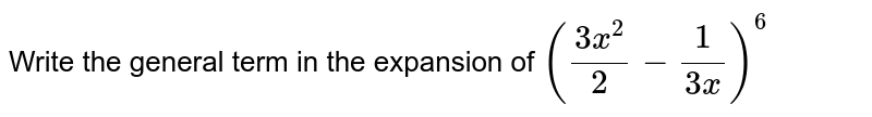Write the general term in the expansion of `((3x^2)/2-1/(3x))^6`