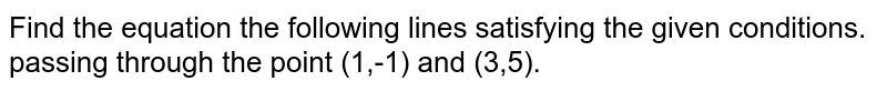 Find the equation the following lines satisfying the given conditions. <br> passing through the point (1,-1) and (3,5).