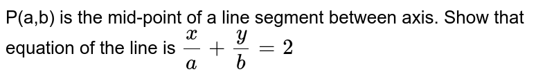 P(a,b) is the mid-point of a line segment between axis. Show that equation of the line is `x/a+y/b=2`