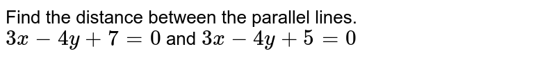 Find the distance between the parallel lines. <br> `3x-4y+7=0` and `3x-4y+5=0`
