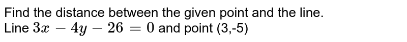 Find the distance between the given point and the line. <br> Line `3x-4y-26=0` and point (3,-5)