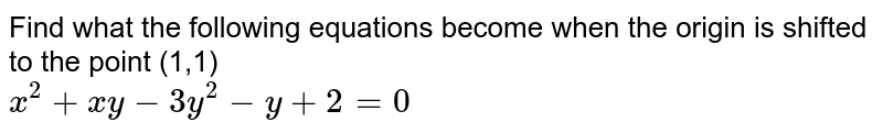 Find what the following equations become when the origin is shifted to the point (1,1) <br> `x^2+xy-3y^2-y+2=0`