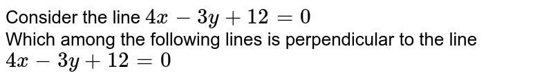 Consider the line `4x-3y+12=0` <br> Which among the following lines is perpendicular to the line `4x-3y+12=0`