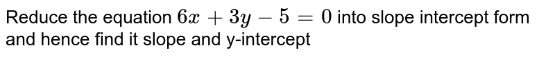 Reduce the equation `6x+3y-5=0` into slope intercept form and hence find it slope and y-intercept
