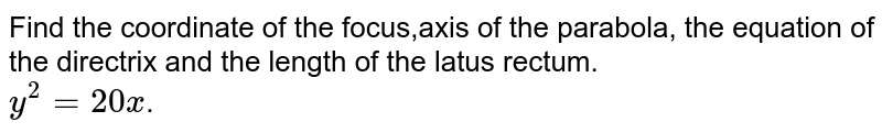 Find the coordinate of the focus,axis of the parabola, the equation of the directrix and the length of the latus rectum. <br> `y^2=20x`.