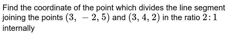 Find the coordinate of the point which divides the line segment joining the points `(3,-2,5)` and `(3,4,2)` in the ratio `2:1` <br>  internally