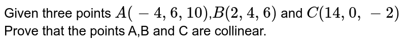 Given three points `A(-4,6,10)`,`B(2,4,6)` and `C(14,0,-2)` <br> Prove that the points A,B and C are collinear.