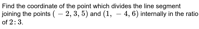 Find the coordinate of the point which divides the line segment joining the points `(-2,3,5)` and `(1,-4,6)` internally in the ratio of `2:3`.