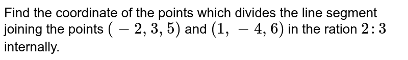 Find the coordinate of the points which divides the line segment joining the points `(-2,3,5)` and `(1,-4,6)` in the ration `2:3` internally.