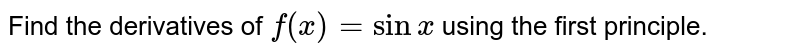 Find the derivatives of `f(x)=sin x` using the first principle.