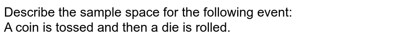 Describe the sample space for the following event: <br> A coin is tossed and then a die is rolled.