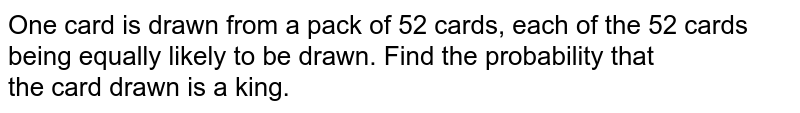 One card is drawn from a pack of 52 cards, each of the 52 cards being equally likely to be drawn. Find the probability that <br> the card drawn is a king.