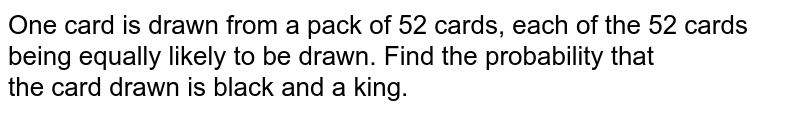 One card is drawn from a pack of 52 cards, each of the 52 cards being equally likely to be drawn. Find the probability that <br> the card drawn is black and a king.