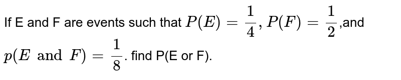 If E and F are events such that  `P(E)=1/4,P(F)=1/2`,and `p(E and F)=1/8`.  find  P(E or F).