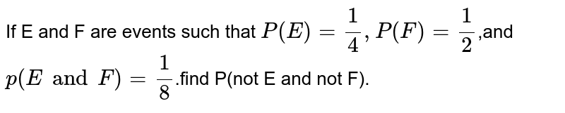 If E and F are events such that  `P(E)=1/4,P(F)=1/2`,and `p(E and F)=1/8`.find P(not E and not F).