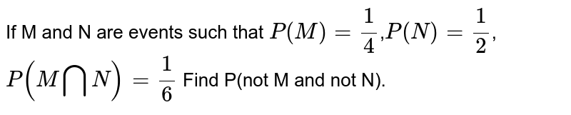 If M and N are events such that `P(M)=1/4`,`P(N)=1/2`,`P(MbigcapN)=1/6` Find P(not M and  not N).
