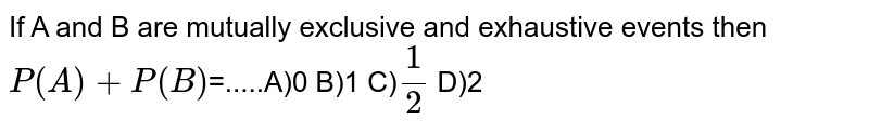 If A and B are mutually exclusive and exhaustive events then <br> `P(A)+P(B)`=.....