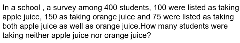 In a school , a survey among 400 students, 100 were listed as taking apple juice, 150 as taking orange juice and 75 were listed as taking both apple juice as well as orange juice.How many students were taking neither apple juice nor orange juice?